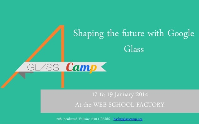 Shaping the future with Google Glass 17 to 19 January 2014 At the WEB SCHOOL FACTORY GlassCamp – Presentation of208, Hacka...
