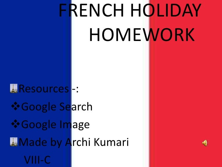 FRENCH HOLIDAY           HOMEWORK Resources -:Google SearchGoogle Image Made by Archi Kumari  VIII-C