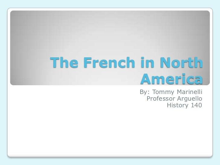 The French in North America<br />By: Tommy Marinelli<br />Professor Arguello<br />History 140<br />