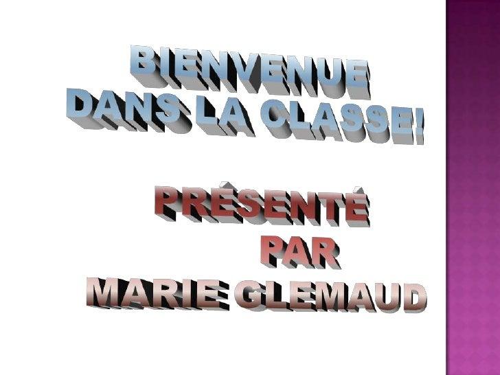 BIENVENUE<br />DANS LA CLASSE!<br />PRÉSENTÉ <br />PAR<br />MARIE GLEMAUD<br />