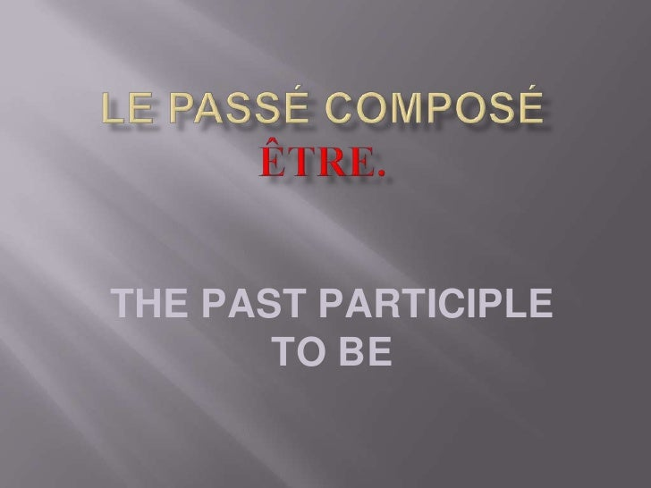 THE PAST PARTICIPLE        TO BE