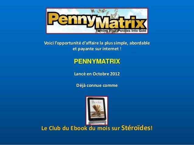 Voici l'opportunité d'affaire la plus simple, abordable et payante sur internet !  PENNYMATRIX Lancé en Octobre 2012 Déjà ...