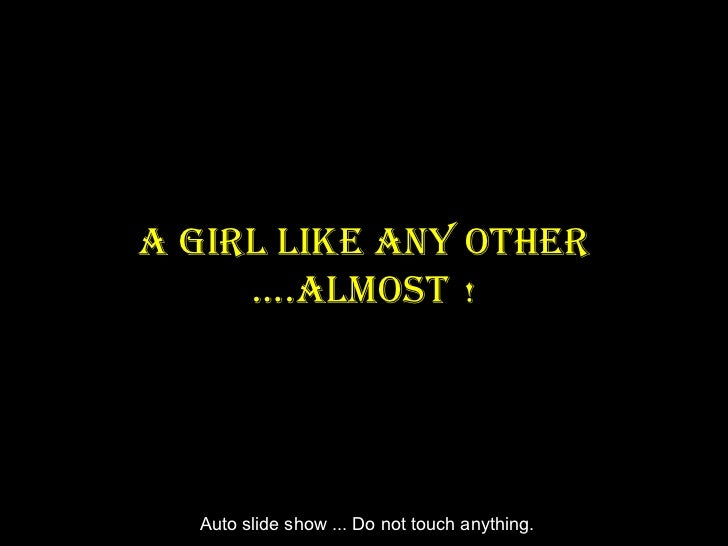 A Girl like Any Other     ….AlmOst !  Auto slide show ... Do not touch anything.