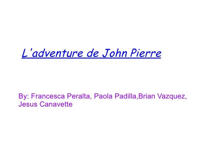 Ladventure de John PierreBy: Francesca Peralta, Paola Padilla,Brian Vazquez,Jesus Canavette
