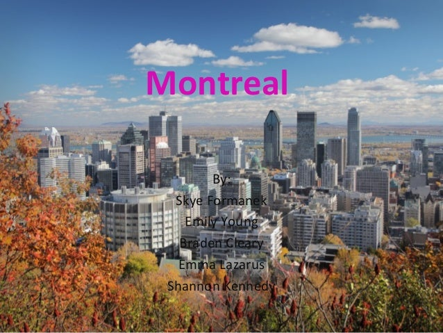 Montreal        By:  Skye Formanek    Emily Young   Braden Cleary   Emma Lazarus Shannon Kennedy