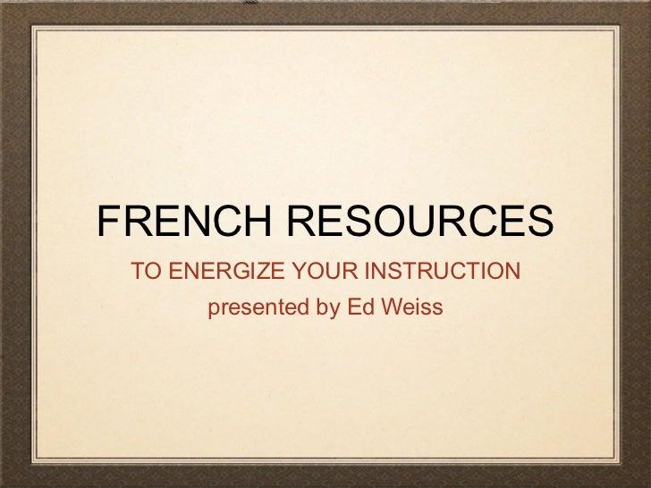FRENCH RESOURCES <ul><li>TO ENERGIZE YOUR INSTRUCTION </li></ul><ul><li>presented by Ed Weiss </li></ul>