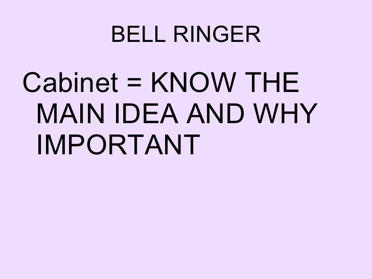 BELL RINGER <ul><li>Cabinet = KNOW THE MAIN IDEA AND WHY IMPORTANT </li></ul>