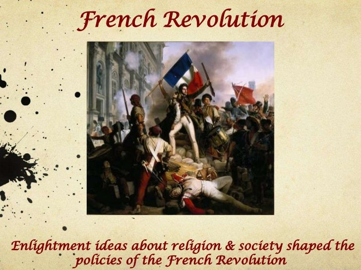 French RevolutionEnlightment ideas about religion & society shaped the         policies of the French Revolution
