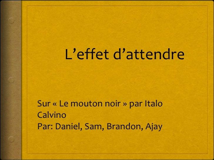 L'effet d'attendre<br />Sur «Le mouton noir» par Italo Calvino<br />Par: Daniel, Sam, Brandon, Ajay<br />
