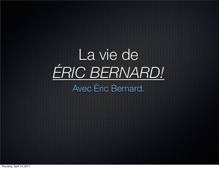La vie de                           ÉRIC BERNARD!                             Avec Éric Bernard.Thursday, April 14, 2011