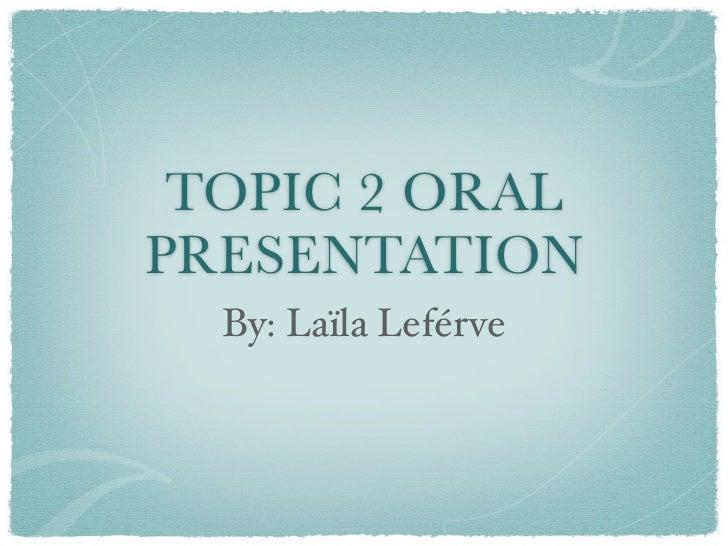 TOPIC 2 ORALPRESENTATION  By: Laïla Leférve