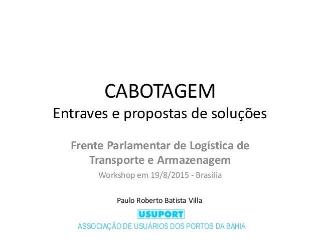 CABOTAGEM Entraves e propostas de soluções Frente Parlamentar de Logística de Transporte e Armazenagem Workshop em 19/8/20...