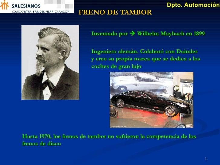 FRENO DE TAMBOR Inventado por    Wilhelm Maybach en 1899 Hasta 1970, los frenos de tambor no sufrieron la competencia de ...