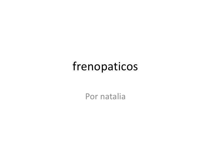 frenopaticos<br />Por natalia<br />