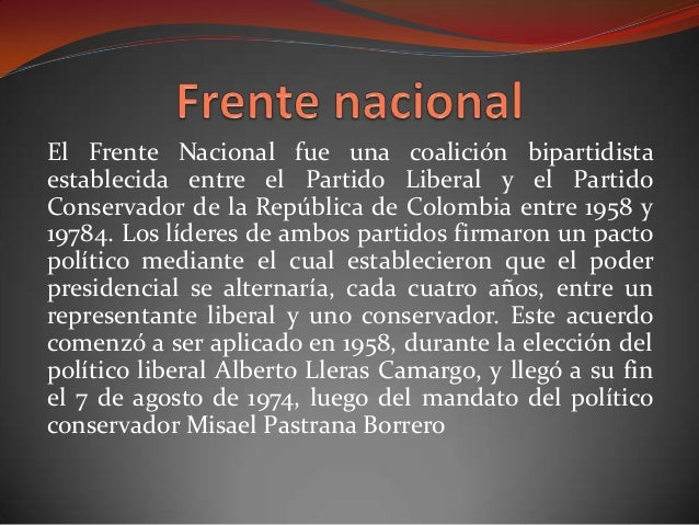 El Frente Nacional fue una coalición bipartidista establecida entre el Partido Liberal y el Partido Conservador de la Repú...