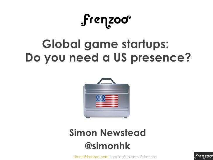Global game startups:Do you need a US presence?      Simon Newstead         @simonhk       simon@frenzoo.com IteratingFun....