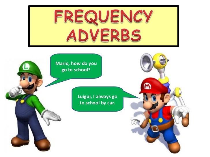 Mario, how do you go to school? Luigui, I always go to school by car.