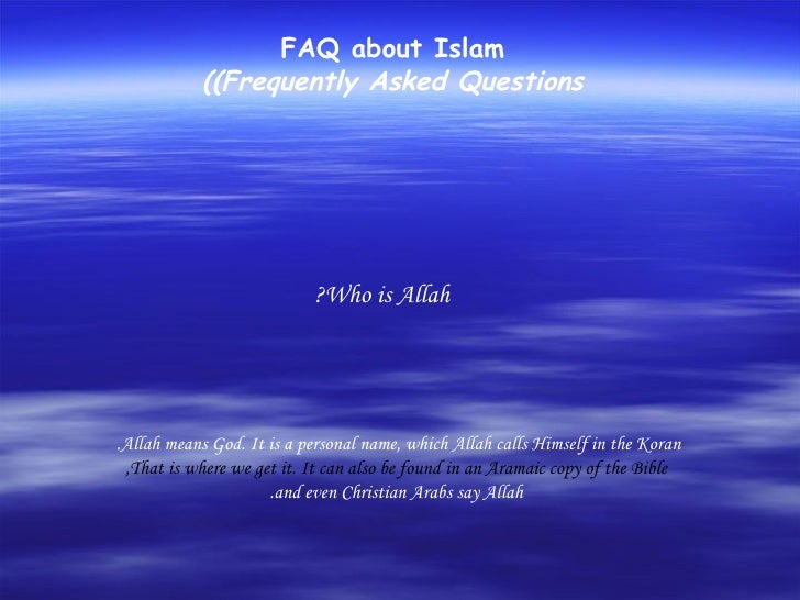 FAQ about Islam (Frequently Asked Questions) Who is Allah?  Allah means God. It is a personal name, which Allah calls Hims...