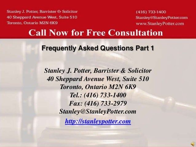 Frequently Asked Questions Part 1Stanley J. Potter, Barrister & Solicitor 40 Sheppard Avenue West, Suite 510     Toronto, ...