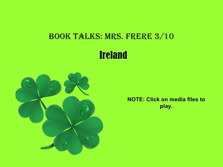 Book Talks: Mrs. Frere 3/10 Ireland NOTE: Click on media files to play.