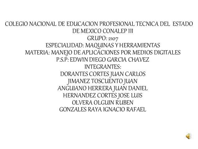 COLEGIO NACIONAL DE EDUCACION PROFESIONAL TECNICA DEL ESTADO DE MEXICO CONALEP III GRUPO: 2107 ESPECIALIDAD: MAQUINAS Y HE...