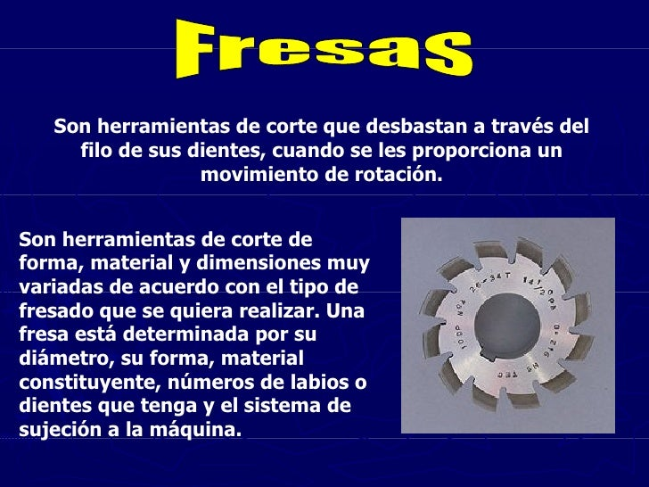 Fresas Son herramientas de corte que desbastan a través del filo de sus dientes, cuando se les proporciona un movimiento d...