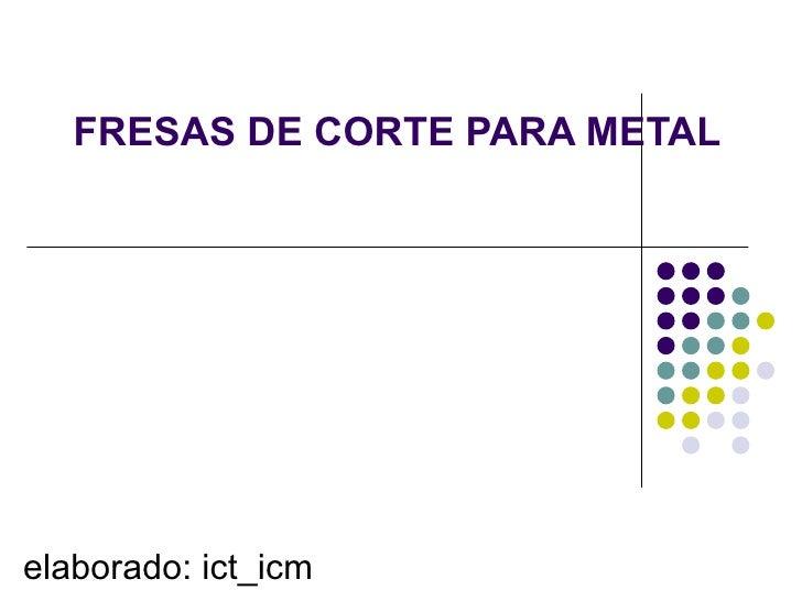 FRESAS DE CORTE PARA METALelaborado: ict_icm
