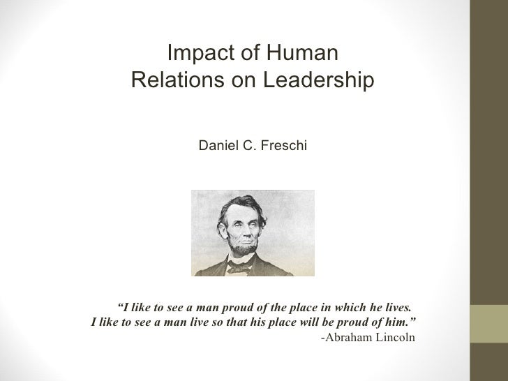"""Impact of Human Relations on Leadership Daniel C. Freschi """" I like to see a man proud of the place in which he lives.  I l..."""