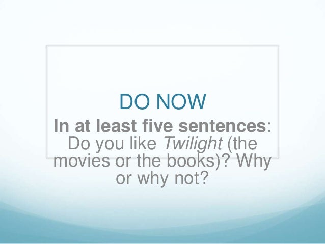 DO NOWIn at least five sentences:  Do you like Twilight (themovies or the books)? Why        or why not?