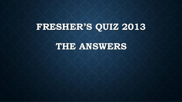 FRESHER'S QUIZ 2013 THE ANSWERS