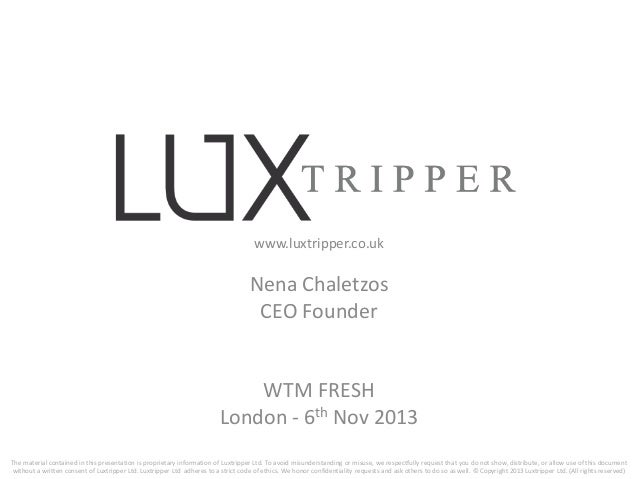 www.luxtripper.co.uk  Nena Chaletzos CEO Founder  WTM FRESH London - 6th Nov 2013 The material contained in this presentat...