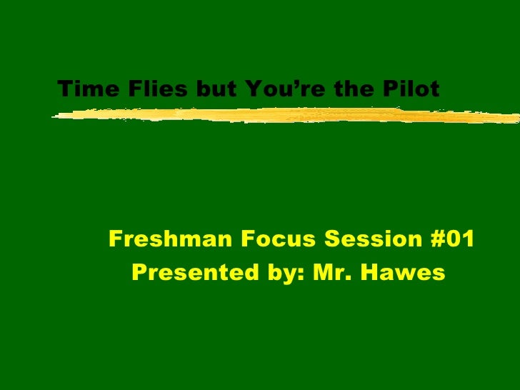 Time Flies but You're the Pilot Freshman Focus Session #01 Presented by: Mr. Hawes