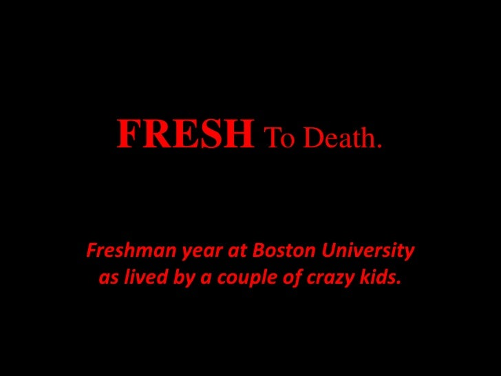 FRESHTo Death.<br />Freshman year at Boston University as lived by a couple of crazy kids.<br />