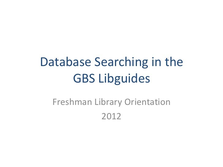 Database Searching in the     GBS Libguides  Freshman Library Orientation             2012