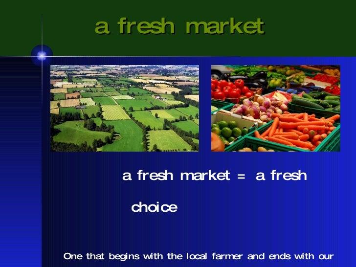 a fresh market <ul><ul><ul><ul><ul><li>a fresh market = a fresh choice </li></ul></ul></ul></ul></ul><ul><li>One that begi...