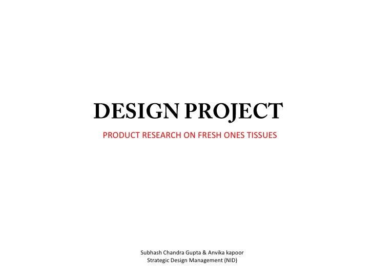 DESIGN PROJECT<br />PRODUCT RESEARCH ON FRESH ONES TISSUES<br />Subhash Chandra Gupta & Anvika kapoor<br />Strategic Desig...