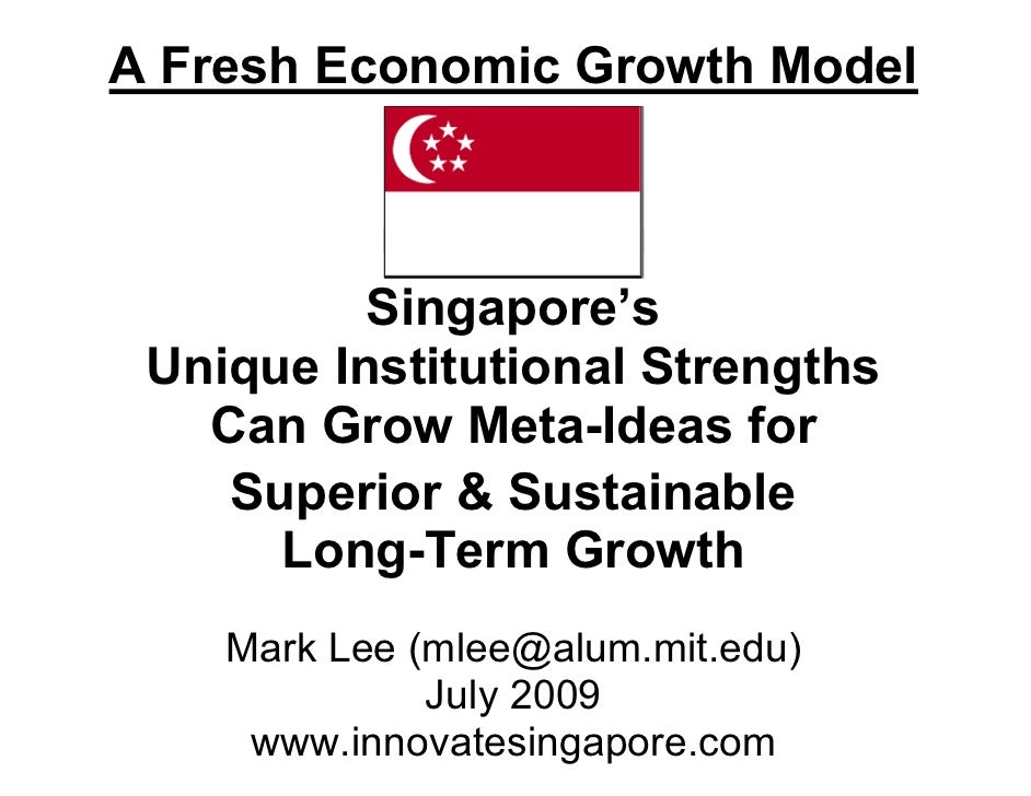 A Fresh Economic Growth Model              Singapore's  Unique Institutional Strengths    Can Grow Meta-Ideas for     Supe...