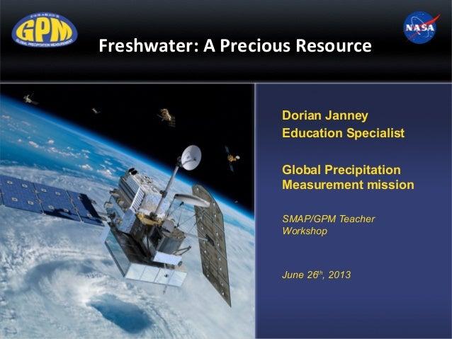 Freshwater: A Precious Resource Dorian Janney Education Specialist Global Precipitation Measurement mission SMAP/GPM Teach...