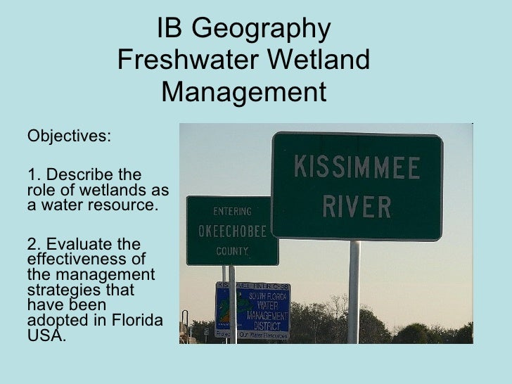 IB Geography Freshwater Wetland Management Objectives:  1. Describe the role of wetlands as a water resource. 2. Evaluate ...