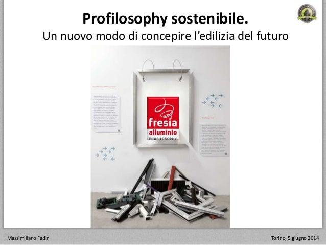 Profilosophy sostenibile. Un nuovo modo di concepire l'edilizia del futuro Massimiliano Fadin Torino, 5 giugno 2014