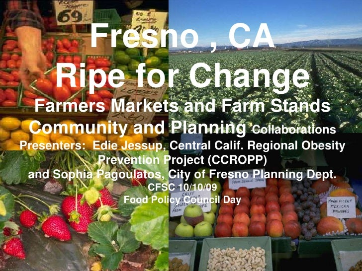 j<br />Fresno , CARipe for ChangeFarmers Markets and Farm StandsCommunity and Planning CollaborationsPresenters:  Edie Jes...
