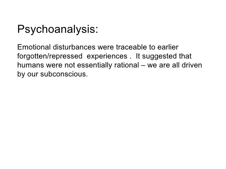 Psychoanalysis:  Emotional disturbances were traceable to earlier forgotten/repressed  experiences .  It suggested that hu...