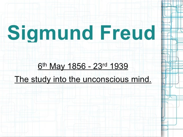 Sigmund Freud 6 th  May 1856 - 23 rd  1939 The study into the unconscious mind.