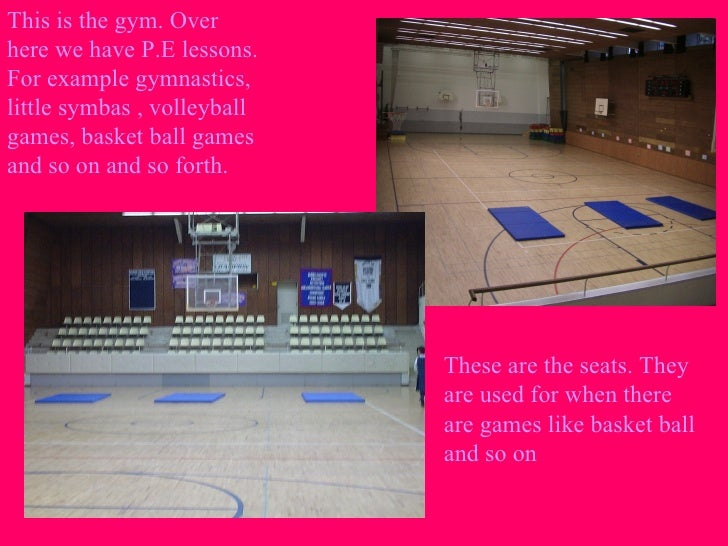 This is the gym. Over here we have P.E lessons. For example gymnastics, little symbas , volleyball games, basket ball game...