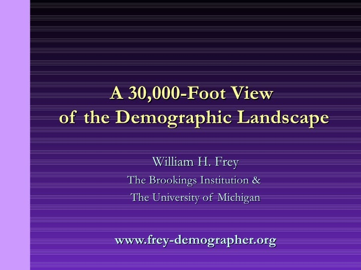 William H. Frey The Brookings Institution &  The University of Michigan www.frey-demographer.org A 30,000-Foot View  of th...