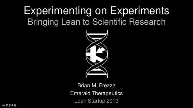 Experimenting on Experiments Bringing Lean to Scientific Research  Brian M. Frezza Emerald Therapeutics Lean Startup 2013 ...