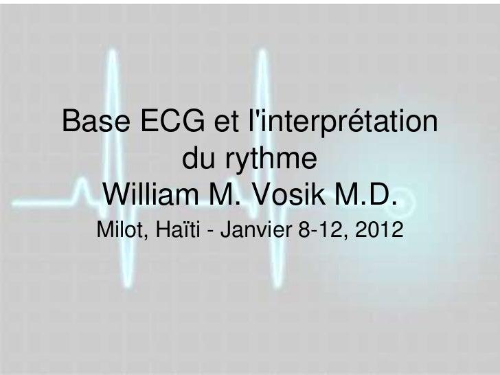 Base ECG et linterprétation        du rythme  William M. Vosik M.D.  Milot, Haïti - Janvier 8-12, 2012