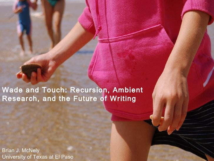 Wade and Touch: Recursion, Ambient Research, and the Future of Writing Brian J. McNely University of Texas at El Paso