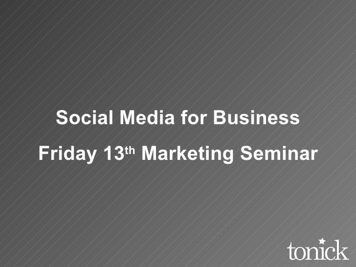 Social Media for Business Friday 13 th  Marketing Seminar