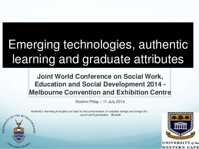 Emerging technologies, authentic learning and graduate attributes Joint World Conference on Social Work, Education and Soc...